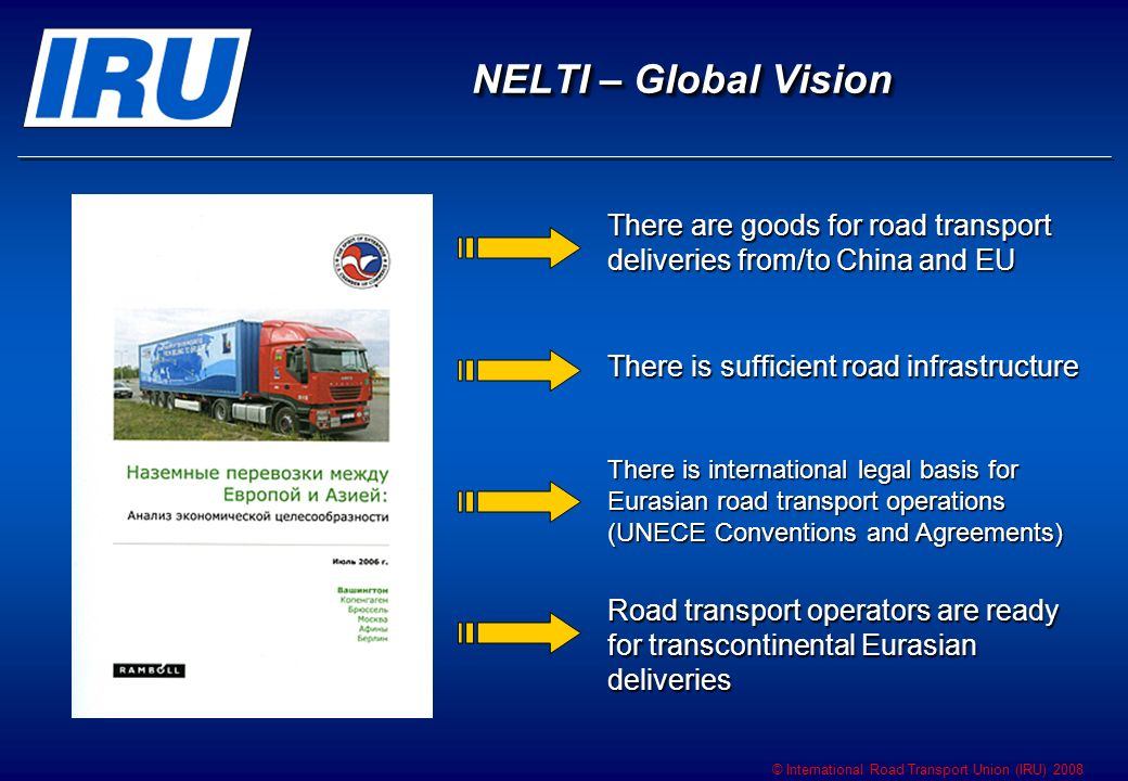 © International Road Transport Union (IRU) 2008 NELTI – Global Vision There are goods for road transport deliveries from/to China and EU There is suff
