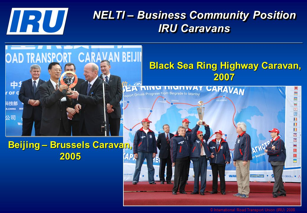 © International Road Transport Union (IRU) 2008 NELTI – Business Community Position IRU Caravans NELTI – Business Community Position IRU Caravans Beijing – Brussels Caravan, 2005 Black Sea Ring Highway Caravan, 2007