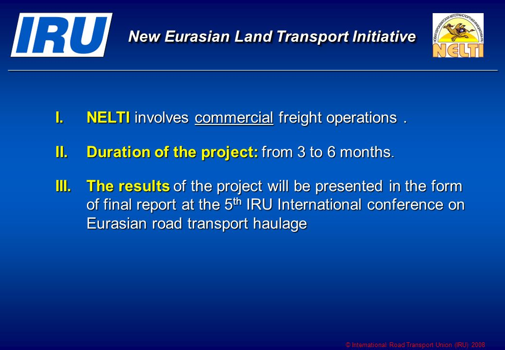© International Road Transport Union (IRU) 2008 New Eurasian Land Transport Initiative New Eurasian Land Transport Initiative I.NELTI involves commerc