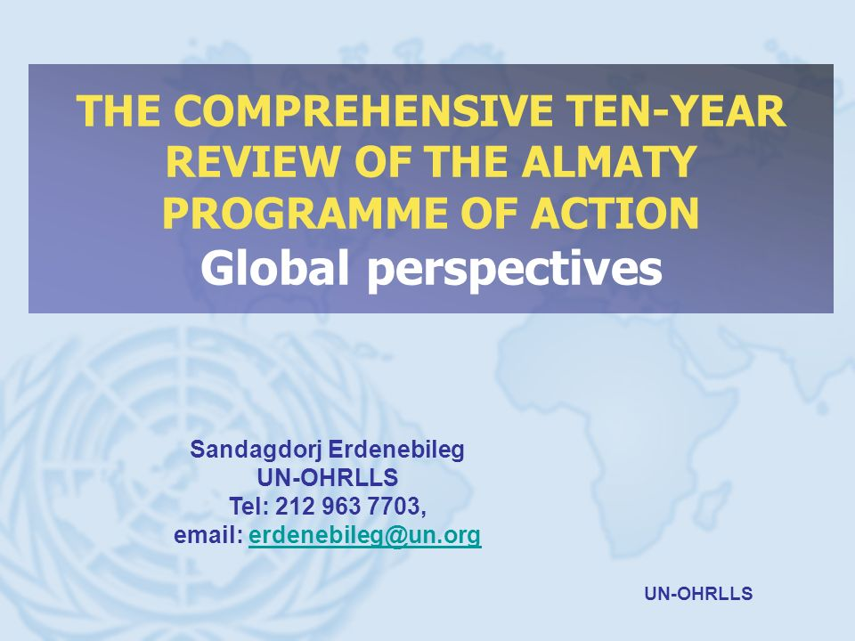 UN-OHRLLS THE COMPREHENSIVE TEN-YEAR REVIEW OF THE ALMATY PROGRAMME OF ACTION Global perspectives Sandagdorj Erdenebileg UN-OHRLLS Tel: 212 963 7703,
