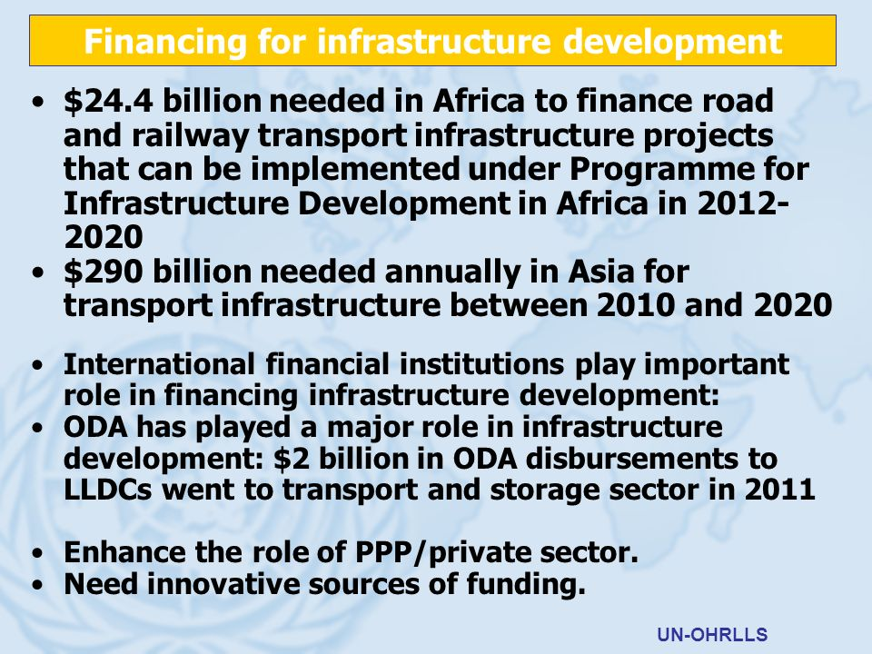 $24.4 billion needed in Africa to finance road and railway transport infrastructure projects that can be implemented under Programme for Infrastructure Development in Africa in 2012- 2020 $290 billion needed annually in Asia for transport infrastructure between 2010 and 2020 International financial institutions play important role in financing infrastructure development: ODA has played a major role in infrastructure development: $2 billion in ODA disbursements to LLDCs went to transport and storage sector in 2011 Enhance the role of PPP/private sector.
