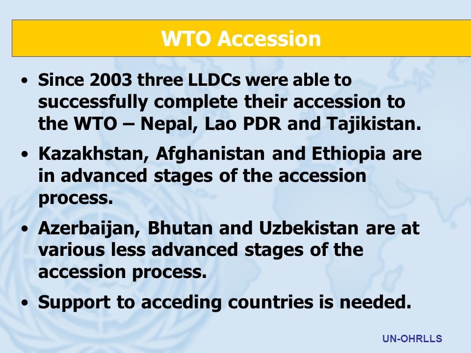 Since 2003 three LLDCs were able to successfully complete their accession to the WTO – Nepal, Lao PDR and Tajikistan. Kazakhstan, Afghanistan and Ethi