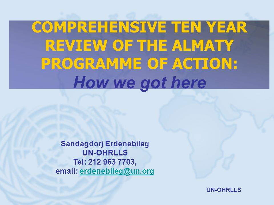 UN-OHRLLS COMPREHENSIVE TEN YEAR REVIEW OF THE ALMATY PROGRAMME OF ACTION: How we got here Sandagdorj Erdenebileg UN-OHRLLS Tel: 212 963 7703, email: erdenebileg@un.orgerdenebileg@un.org