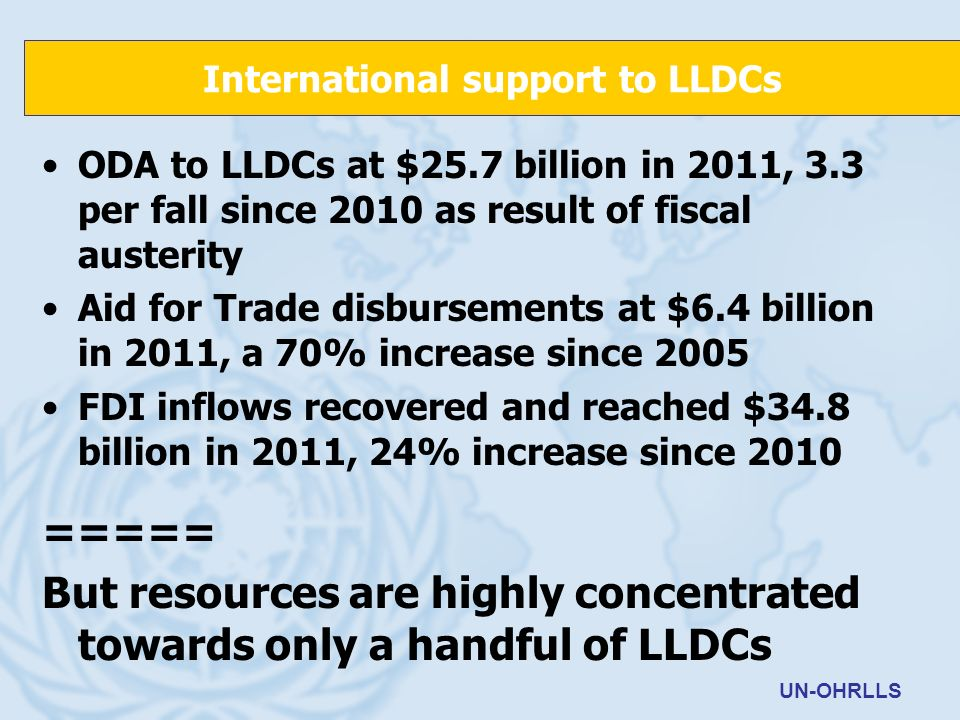 ODA to LLDCs at $25.7 billion in 2011, 3.3 per fall since 2010 as result of fiscal austerity Aid for Trade disbursements at $6.4 billion in 2011, a 70% increase since 2005 FDI inflows recovered and reached $34.8 billion in 2011, 24% increase since 2010 ===== But resources are highly concentrated towards only a handful of LLDCs International support to LLDCs UN-OHRLLS