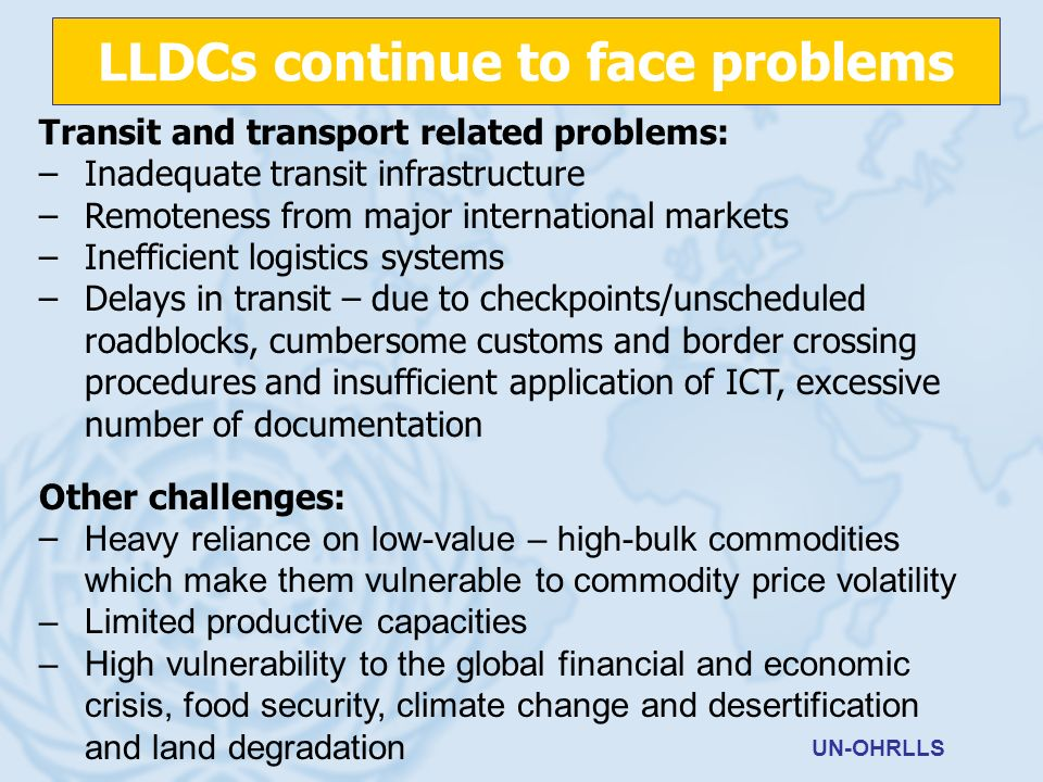 Transit and transport related problems: –Inadequate transit infrastructure –Remoteness from major international markets –Inefficient logistics systems –Delays in transit – due to checkpoints/unscheduled roadblocks, cumbersome customs and border crossing procedures and insufficient application of ICT, excessive number of documentation Other challenges: –H eavy reliance on low-value – high-bulk commodities which make them vulnerable to commodity price volatility –Limited productive capacities –High vulnerability to the global financial and economic crisis, food security, climate change and desertification and land degradation UN-OHRLLS LLDCs continue to face problems