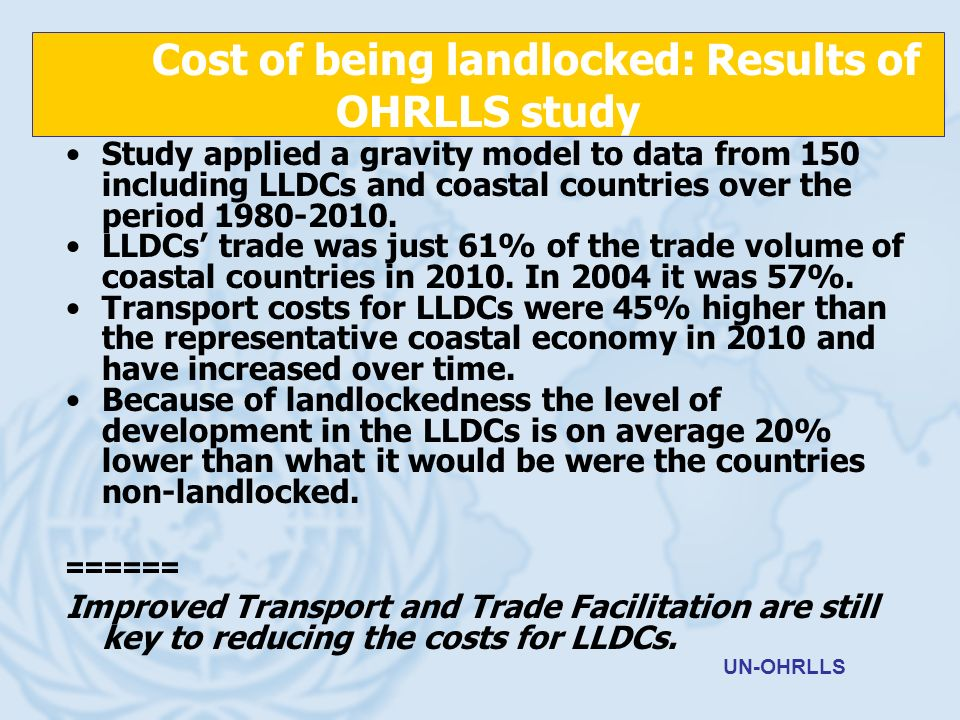 Cost of being landlocked: Results of OHRLLS study Study applied a gravity model to data from 150 including LLDCs and coastal countries over the period 1980-2010.