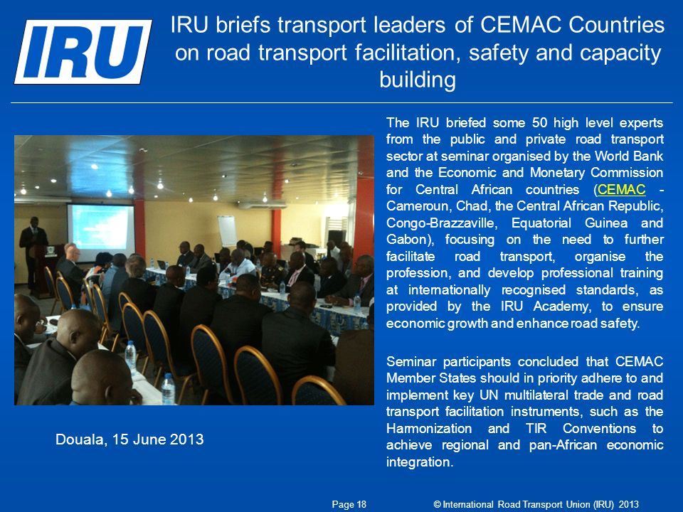 IRU briefs transport leaders of CEMAC Countries on road transport facilitation, safety and capacity building Douala, 15 June 2013 Page 18 © International Road Transport Union (IRU) 2013 The IRU briefed some 50 high level experts from the public and private road transport sector at seminar organised by the World Bank and the Economic and Monetary Commission for Central African countries (CEMAC - Cameroun, Chad, the Central African Republic, Congo-Brazzaville, Equatorial Guinea and Gabon), focusing on the need to further facilitate road transport, organise the profession, and develop professional training at internationally recognised standards, as provided by the IRU Academy, to ensure economic growth and enhance road safety.CEMAC Seminar participants concluded that CEMAC Member States should in priority adhere to and implement key UN multilateral trade and road transport facilitation instruments, such as the Harmonization and TIR Conventions to achieve regional and pan-African economic integration.