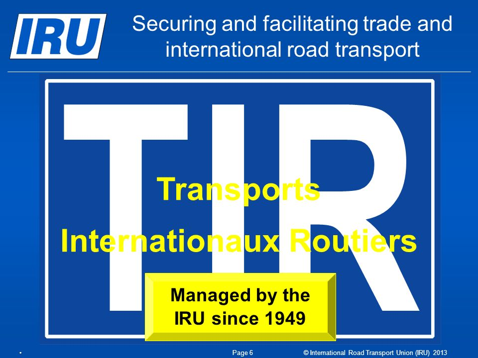 Transports Internationaux Routiers Managed by the IRU since 1949 Securing and facilitating trade and international road transport Page 6 © International Road Transport Union (IRU) 2013