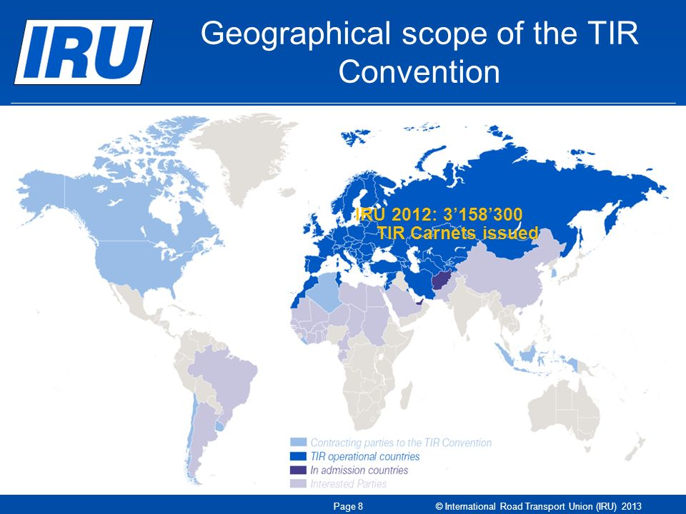 Geographical scope of the TIR Convention IRU 2012: TIR Carnets issued Page 8 © International Road Transport Union (IRU) 2013
