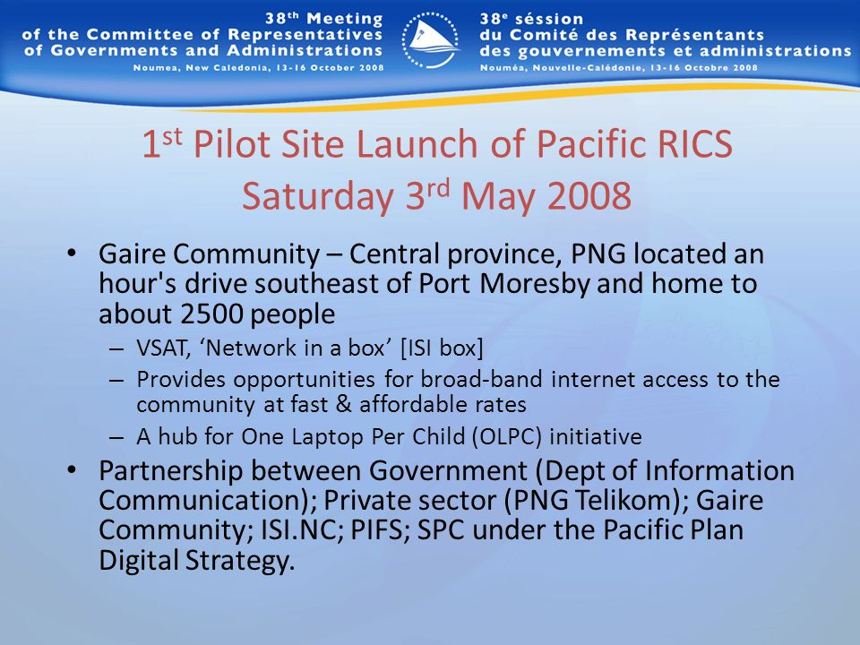 1 st Pilot Site Launch of Pacific RICS Saturday 3 rd May 2008 Gaire Community – Central province, PNG located an hour s drive southeast of Port Moresby and home to about 2500 people – VSAT, Network in a box [ISI box] – Provides opportunities for broad-band internet access to the community at fast & affordable rates – A hub for One Laptop Per Child (OLPC) initiative Partnership between Government (Dept of Information Communication); Private sector (PNG Telikom); Gaire Community; ISI.NC; PIFS; SPC under the Pacific Plan Digital Strategy.