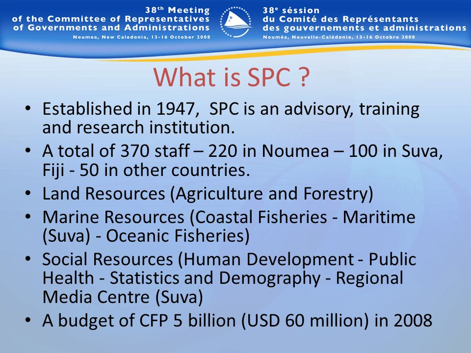 What is SPC ? Established in 1947, SPC is an advisory, training and research institution. A total of 370 staff – 220 in Noumea – 100 in Suva, Fiji - 5