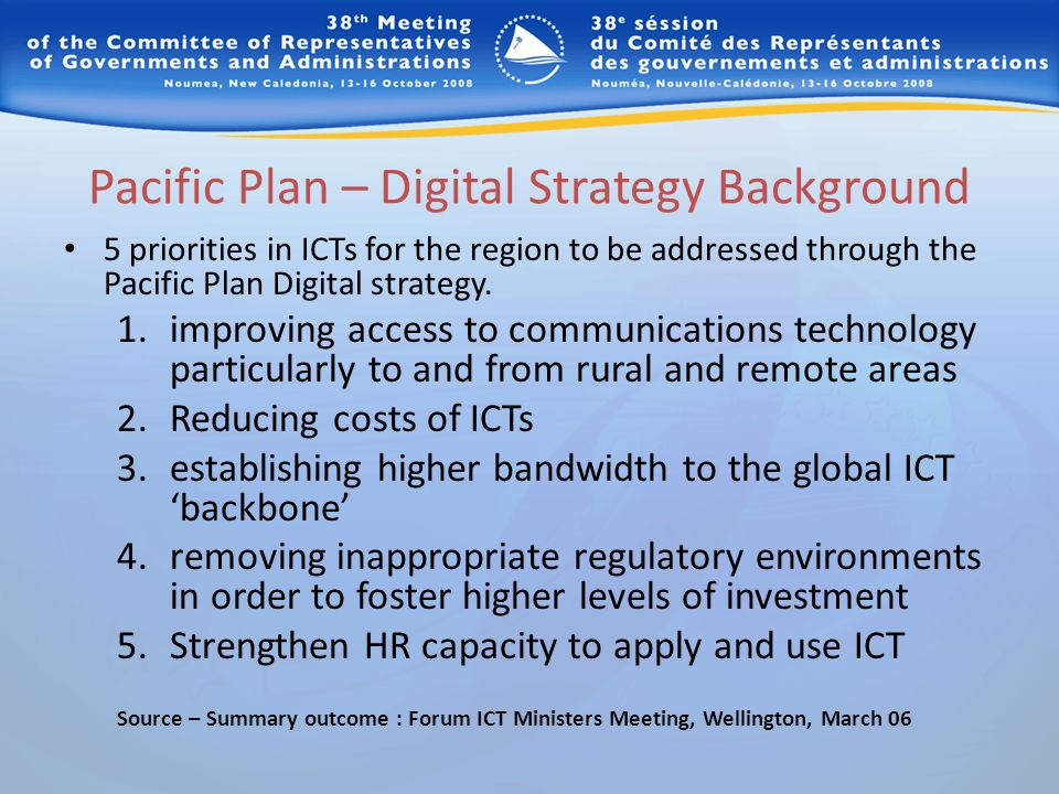 Pacific Plan – Digital Strategy Background 5 priorities in ICTs for the region to be addressed through the Pacific Plan Digital strategy. 1.improving