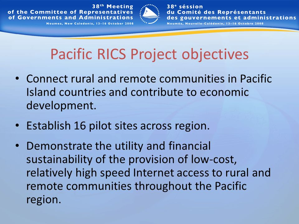 Pacific RICS Project objectives Connect rural and remote communities in Pacific Island countries and contribute to economic development. Establish 16