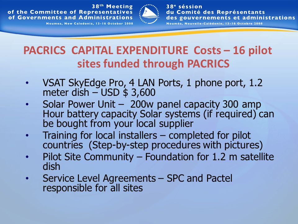 PACRICS CAPITAL EXPENDITURE Costs – 16 pilot sites funded through PACRICS VSAT SkyEdge Pro, 4 LAN Ports, 1 phone port, 1.2 meter dish – USD $ 3,600 Solar Power Unit – 200w panel capacity 300 amp Hour battery capacity Solar systems (if required) can be bought from your local supplier Training for local installers – completed for pilot countries (Step-by-step procedures with pictures) Pilot Site Community – Foundation for 1.2 m satellite dish Service Level Agreements – SPC and Pactel responsible for all sites