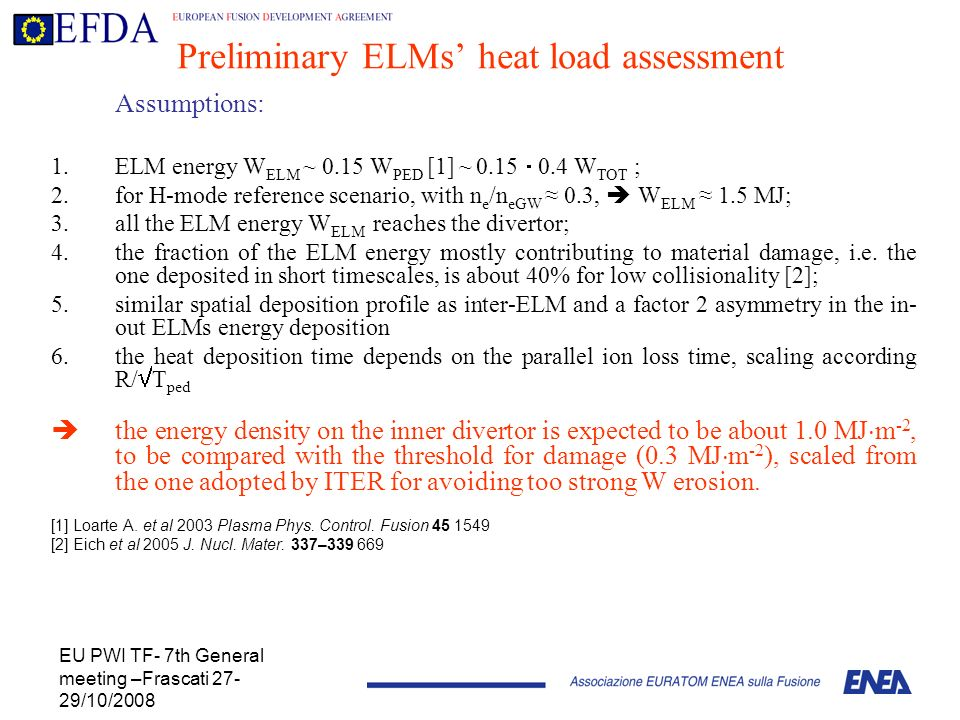 EU PWI TF- 7th General meeting –Frascati 27- 29/10/2008 Preliminary ELMs heat load assessment Assumptions: 1.ELM energy W ELM ~ 0.15 W PED [1] ~ 0.15