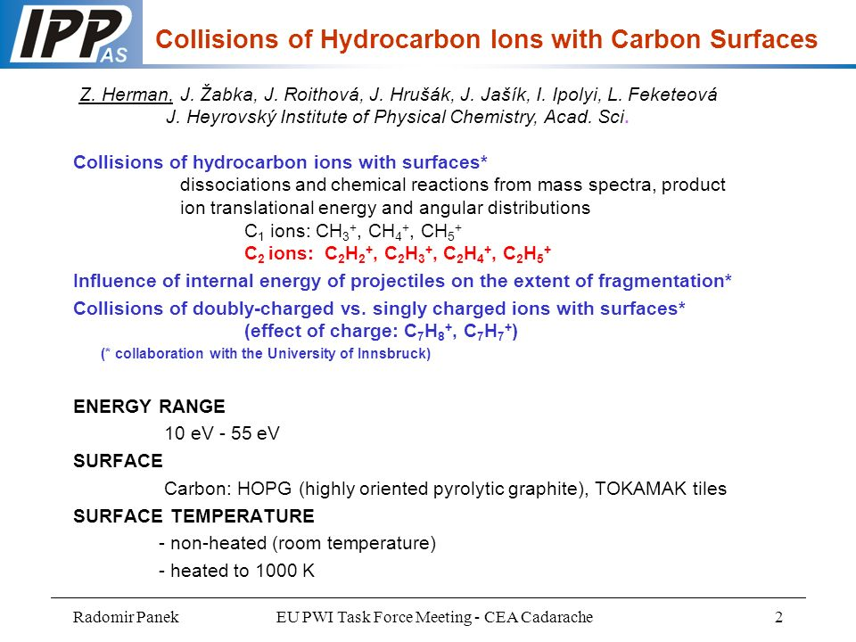 Radomir PanekEU PWI Task Force Meeting - CEA Cadarache2 Collisions of hydrocarbon ions with surfaces* dissociations and chemical reactions from mass spectra, product ion translational energy and angular distributions C 1 ions: CH 3 +, CH 4 +, CH 5 + C 2 ions: C 2 H 2 +, C 2 H 3 +, C 2 H 4 +, C 2 H 5 + Influence of internal energy of projectiles on the extent of fragmentation* Collisions of doubly-charged vs.