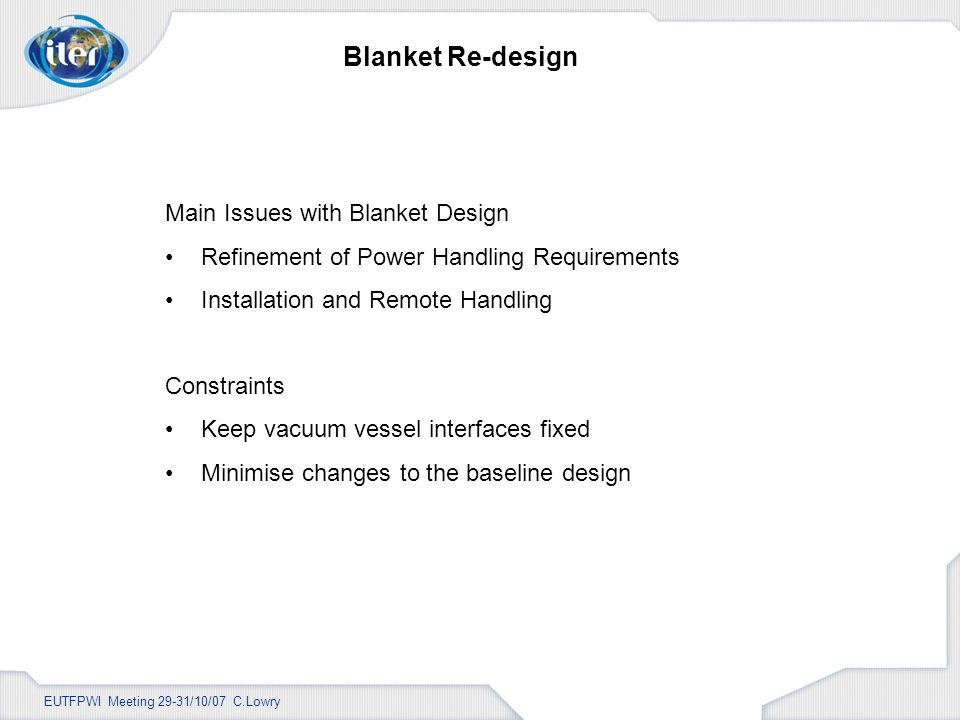 EUTFPWI Meeting 29-31/10/07 C.Lowry Blanket Re-design Main Issues with Blanket Design Refinement of Power Handling Requirements Installation and Remote Handling Constraints Keep vacuum vessel interfaces fixed Minimise changes to the baseline design