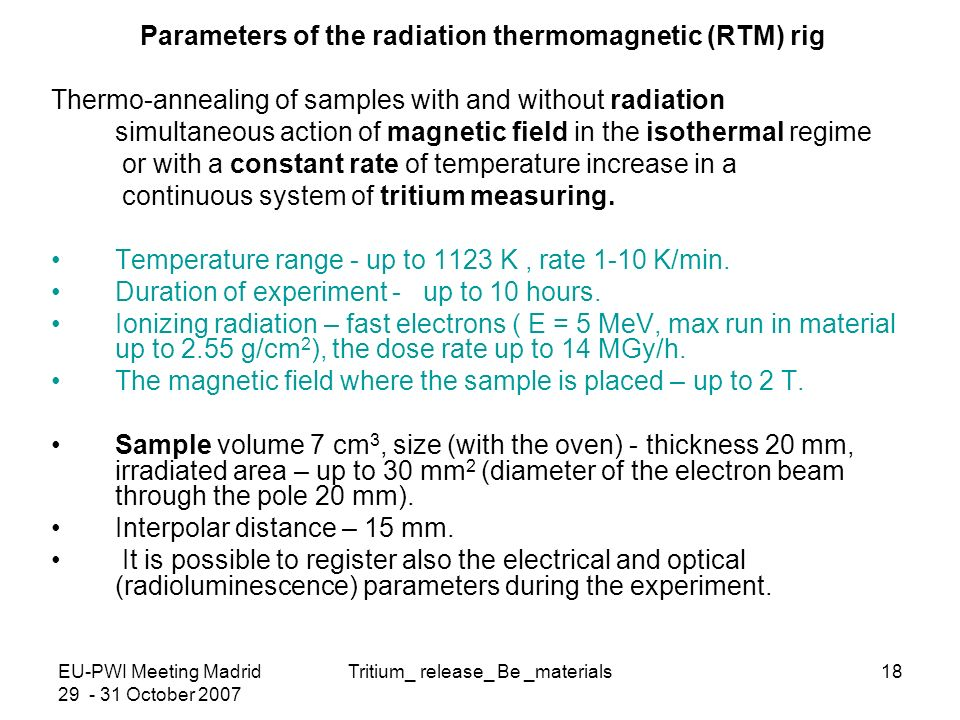 EU-PWI Meeting Madrid October 2007 Tritium_ release_ Be _materials18 Parameters of the radiation thermomagnetic (RTM) rig Thermo-annealing of samples with and without radiation simultaneous action of magnetic field in the isothermal regime or with a constant rate of temperature increase in a continuous system of tritium measuring.