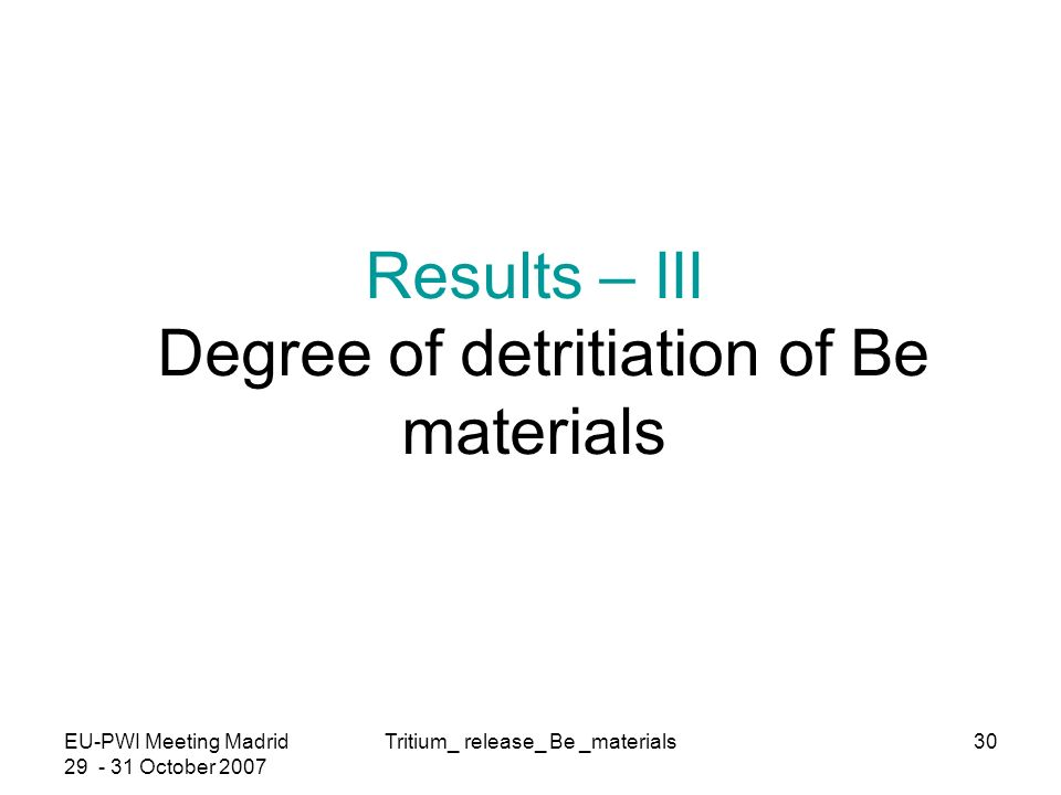 EU-PWI Meeting Madrid October 2007 Tritium_ release_ Be _materials30 Results – III Degree of detritiation of Be materials