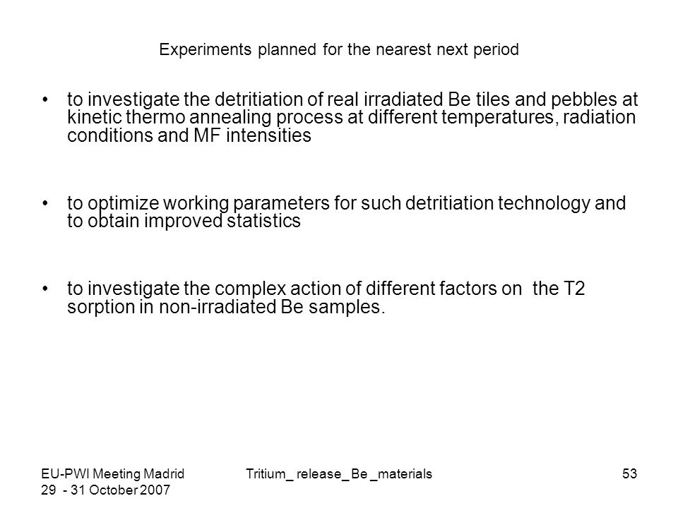 EU-PWI Meeting Madrid 29 - 31 October 2007 Tritium_ release_ Be _materials53 Experiments planned for the nearest next period to investigate the detritiation of real irradiated Be tiles and pebbles at kinetic thermo annealing process at different temperatures, radiation conditions and MF intensities to optimize working parameters for such detritiation technology and to obtain improved statistics to investigate the complex action of different factors on the T2 sorption in non-irradiated Be samples.