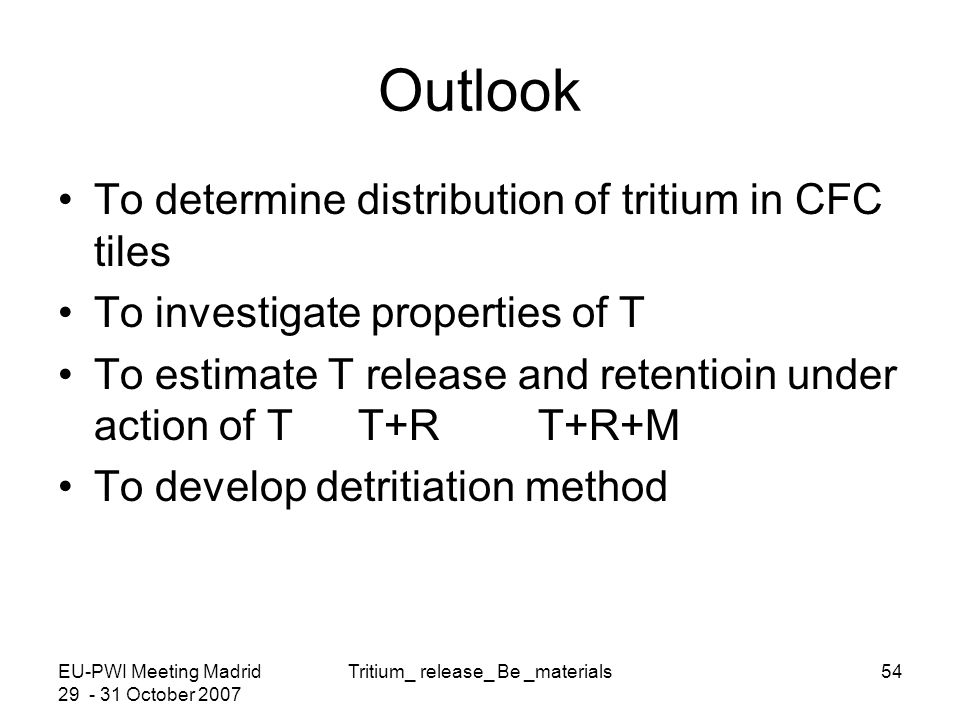 EU-PWI Meeting Madrid 29 - 31 October 2007 Tritium_ release_ Be _materials54 Outlook To determine distribution of tritium in CFC tiles To investigate properties of T To estimate T release and retentioin under action of T T+R T+R+M To develop detritiation method