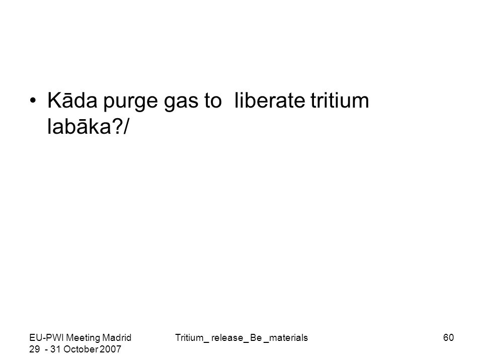 EU-PWI Meeting Madrid 29 - 31 October 2007 Tritium_ release_ Be _materials60 Kāda purge gas to liberate tritium labāka?/