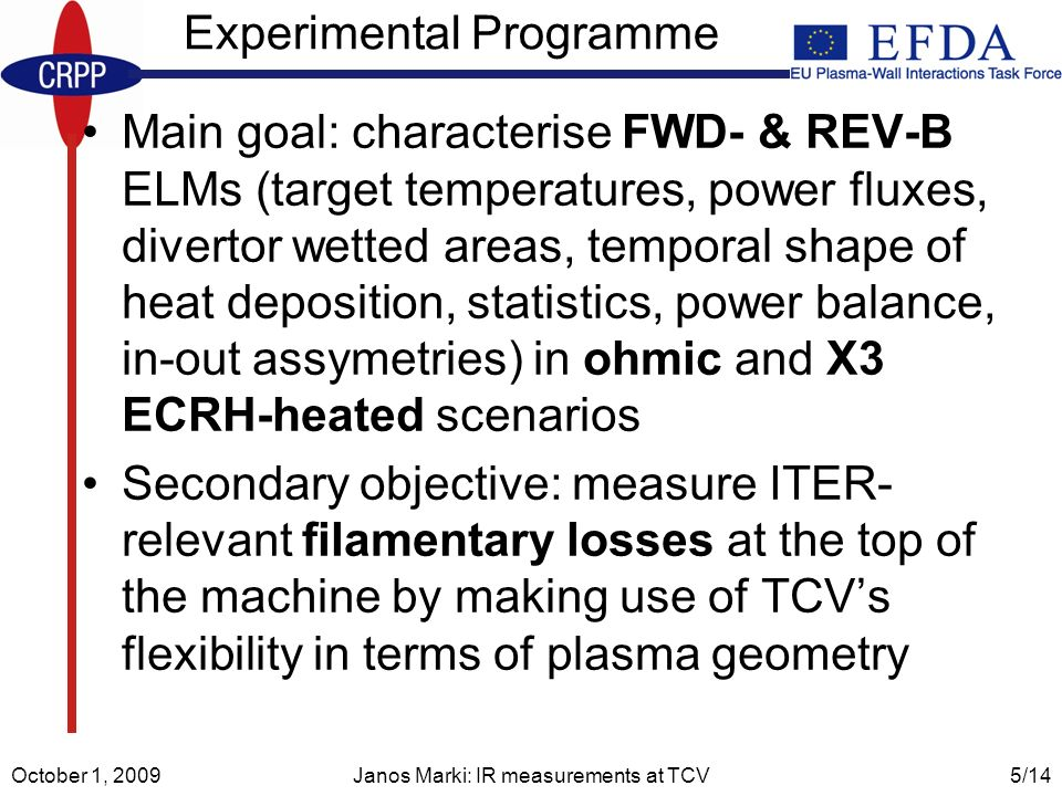 October 1, 2009Janos Marki: IR measurements at TCV5/14 Experimental Programme Main goal: characterise FWD- & REV-B ELMs (target temperatures, power fluxes, divertor wetted areas, temporal shape of heat deposition, statistics, power balance, in-out assymetries) in ohmic and X3 ECRH-heated scenarios Secondary objective: measure ITER- relevant filamentary losses at the top of the machine by making use of TCVs flexibility in terms of plasma geometry