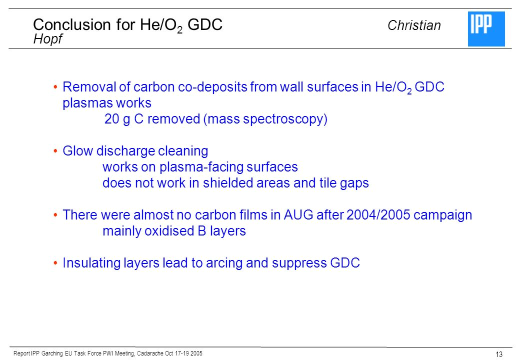 Report IPP Garching EU Task Force PWI Meeting, Cadarache Oct Removal of carbon co-deposits from wall surfaces in He/O 2 GDC plasmas works 20 g C removed (mass spectroscopy) Glow discharge cleaning works on plasma-facing surfaces does not work in shielded areas and tile gaps There were almost no carbon films in AUG after 2004/2005 campaign mainly oxidised B layers Insulating layers lead to arcing and suppress GDC Conclusion for He/O 2 GDC Christian Hopf