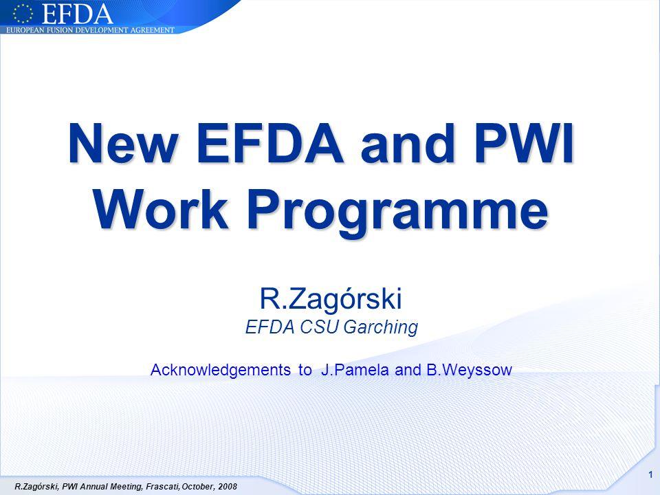 R.Zagórski, PWI Annual Meeting, Frascati, October, 2008 1 New EFDA and PWI Work Programme R.Zagórski EFDA CSU Garching Acknowledgements to J.Pamela and B.Weyssow