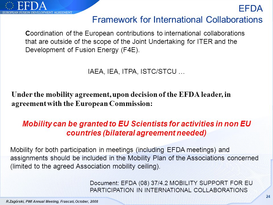 R.Zagórski, PWI Annual Meeting, Frascati, October, 2008 24 Mobility can be granted to EU Scientists for activities in non EU countries (bilateral agreement needed) Mobility for both participation in meetings (including EFDA meetings) and assignments should be included in the Mobility Plan of the Associations concerned (limited to the agreed Association mobility ceiling).