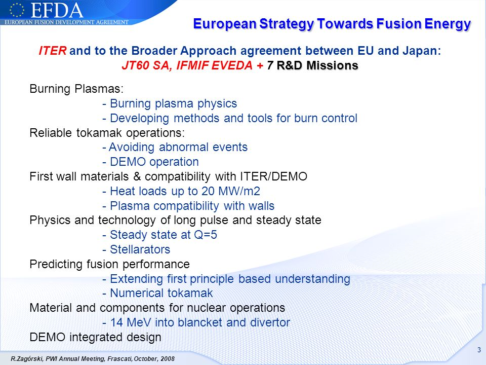 R.Zagórski, PWI Annual Meeting, Frascati, October, European Strategy Towards Fusion Energy Burning Plasmas: - Burning plasma physics - Developing methods and tools for burn control Reliable tokamak operations: - Avoiding abnormal events - DEMO operation First wall materials & compatibility with ITER/DEMO - Heat loads up to 20 MW/m2 - Plasma compatibility with walls Physics and technology of long pulse and steady state - Steady state at Q=5 - Stellarators Predicting fusion performance - Extending first principle based understanding - Numerical tokamak Material and components for nuclear operations - 14 MeV into blancket and divertor DEMO integrated design R&D Missions ITER and to the Broader Approach agreement between EU and Japan: JT60 SA, IFMIF EVEDA + 7 R&D Missions