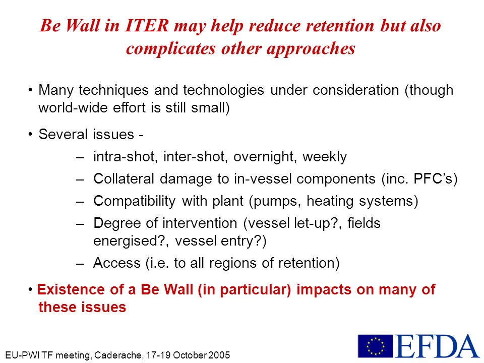 EU-PWI TF meeting, Caderache, 17-19 October 2005 Many techniques and technologies under consideration (though world-wide effort is still small) Several issues - – intra-shot, inter-shot, overnight, weekly – Collateral damage to in-vessel components (inc.