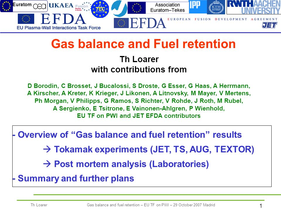 1 Th LoarerGas balance and fuel retention – EU TF on PWI – 29 October 2007 Madrid Th Loarer with contributions from D Borodin, C Brosset, J Bucalossi, S Droste, G Esser, G Haas, A Herrmann, A Kirscher, A Kreter, K Krieger, J Likonen, A Litnovsky, M Mayer, V Mertens, Ph Morgan, V Philipps, G Ramos, S Richter, V Rohde, J Roth, M Rubel, A Sergienko, E Tsitrone, E Vainonen-Ahlgren, P Wienhold, EU TF on PWI and JET EFDA contributors Gas balance and Fuel retention - Overview of Gas balance and fuel retention results Tokamak experiments (JET, TS, AUG, TEXTOR) Post mortem analysis (Laboratories) - Summary and further plans Euratom