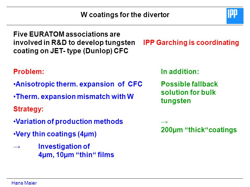 W coatings for the divertor IPP Garching is coordinating Five EURATOM associations are involved in R&D to develop tungsten coating on JET- type (Dunlop) CFC Problem: Anisotropic therm.