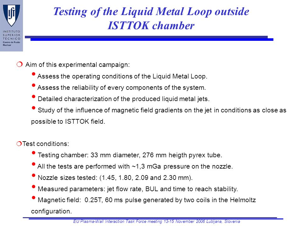 EU Plasma-Wall Interaction Task Force meeting November 2006 Lubljana, Slovenia Testing of the Liquid Metal Loop outside ISTTOK chamber Aim of this experimental campaign: Assess the operating conditions of the Liquid Metal Loop.