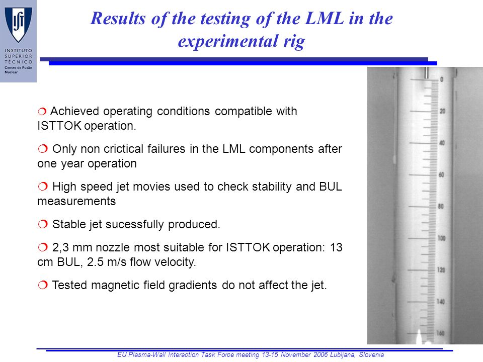 EU Plasma-Wall Interaction Task Force meeting 13-15 November 2006 Lubljana, Slovenia Results of the testing of the LML in the experimental rig Achieved operating conditions compatible with ISTTOK operation.