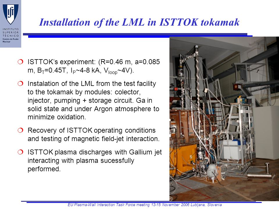 EU Plasma-Wall Interaction Task Force meeting November 2006 Lubljana, Slovenia Installation of the LML in ISTTOK tokamak ISTTOKs experiment: (R=0.46 m, a=0.085 m, B T =0.45T, I P ~4-8 kA, V loop ~4V).