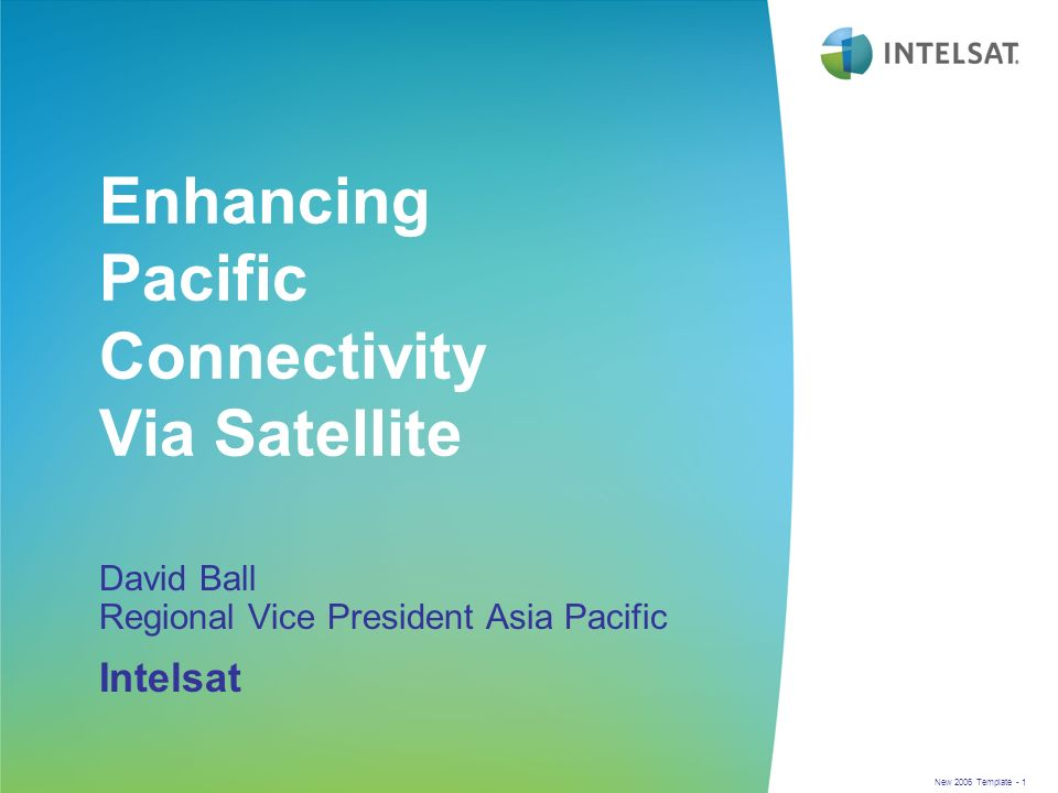 New 2006 Template - 1 Enhancing Pacific Connectivity Via Satellite David Ball Regional Vice President Asia Pacific Intelsat