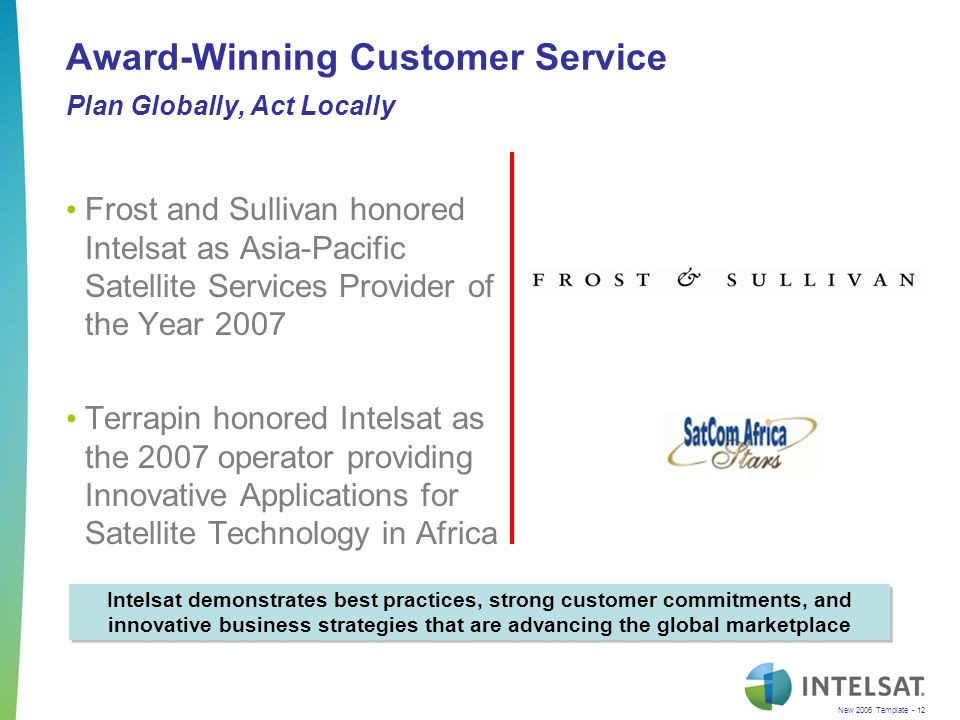 New 2006 Template - 12 Award-Winning Customer Service Plan Globally, Act Locally Frost and Sullivan honored Intelsat as Asia-Pacific Satellite Services Provider of the Year 2007 Terrapin honored Intelsat as the 2007 operator providing Innovative Applications for Satellite Technology in Africa Intelsat demonstrates best practices, strong customer commitments, and innovative business strategies that are advancing the global marketplace