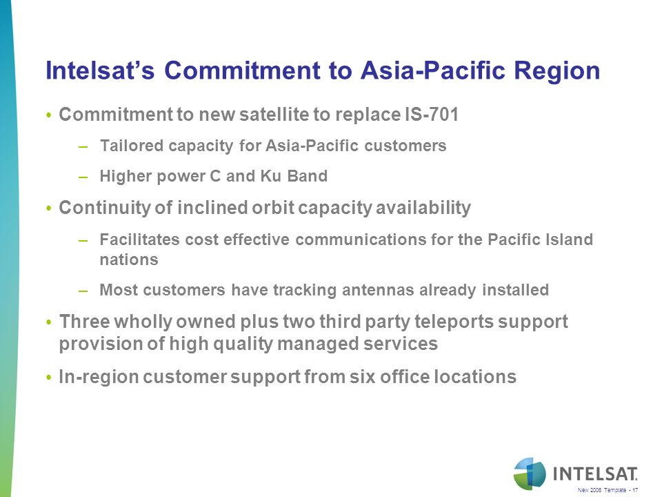 New 2006 Template - 17 Intelsats Commitment to Asia-Pacific Region Commitment to new satellite to replace IS-701 –Tailored capacity for Asia-Pacific customers –Higher power C and Ku Band Continuity of inclined orbit capacity availability –Facilitates cost effective communications for the Pacific Island nations –Most customers have tracking antennas already installed Three wholly owned plus two third party teleports support provision of high quality managed services In-region customer support from six office locations