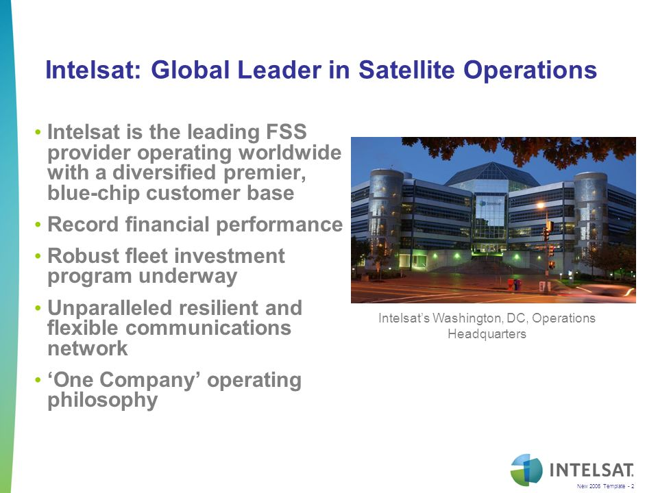 New 2006 Template - 2 Intelsat: Global Leader in Satellite Operations Intelsat is the leading FSS provider operating worldwide with a diversified premier, blue-chip customer base Record financial performance Robust fleet investment program underway Unparalleled resilient and flexible communications network One Company operating philosophy Intelsats Washington, DC, Operations Headquarters