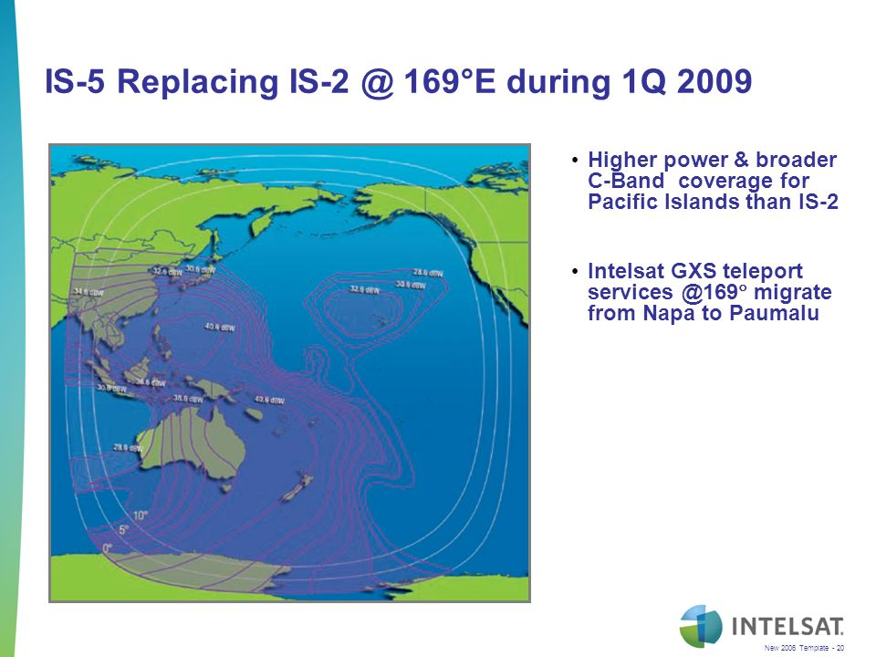 New 2006 Template - 20 IS-5 Replacing IS-2 @ 169°E during 1Q 2009 Higher power & broader C-Band coverage for Pacific Islands than IS-2 Intelsat GXS teleport services @169 migrate from Napa to Paumalu