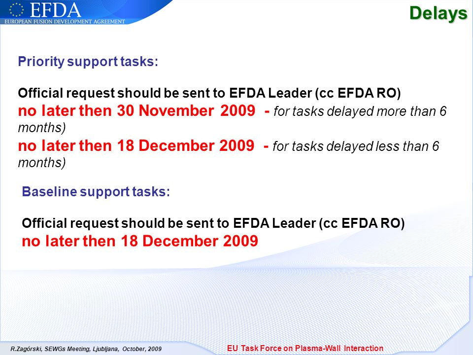 R.Zagórski, SEWGs Meeting, Ljubljana, October, 2009Delays EU Task Force on Plasma-Wall Interaction Priority support tasks: Official request should be sent to EFDA Leader (cc EFDA RO) no later then 30 November 2009 - for tasks delayed more than 6 months) no later then 18 December 2009 - for tasks delayed less than 6 months) Baseline support tasks: Official request should be sent to EFDA Leader (cc EFDA RO) no later then 18 December 2009