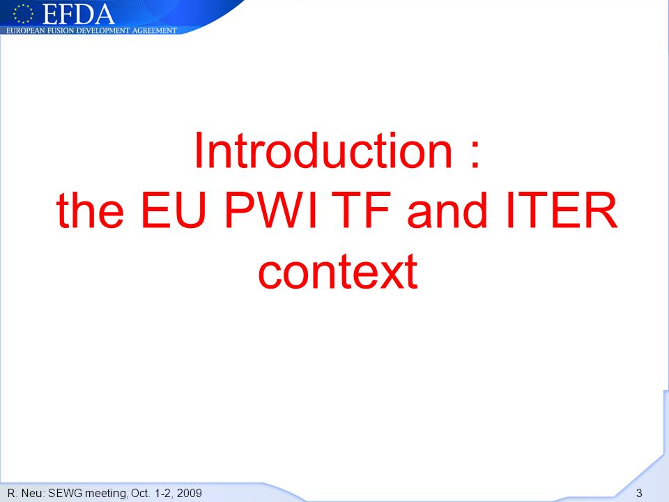 R. Neu: SEWG meeting, Oct. 1-2, 2009 3 Introduction : the EU PWI TF and ITER context