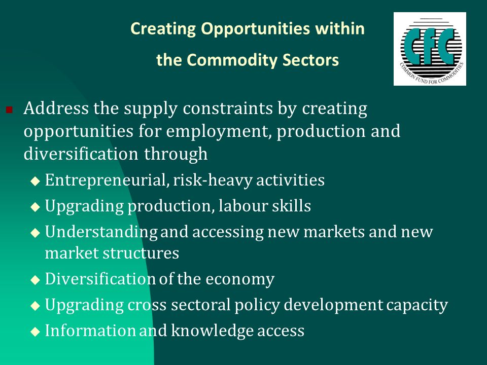 Creating Opportunities within the Commodity Sectors Address the supply constraints by creating opportunities for employment, production and diversific