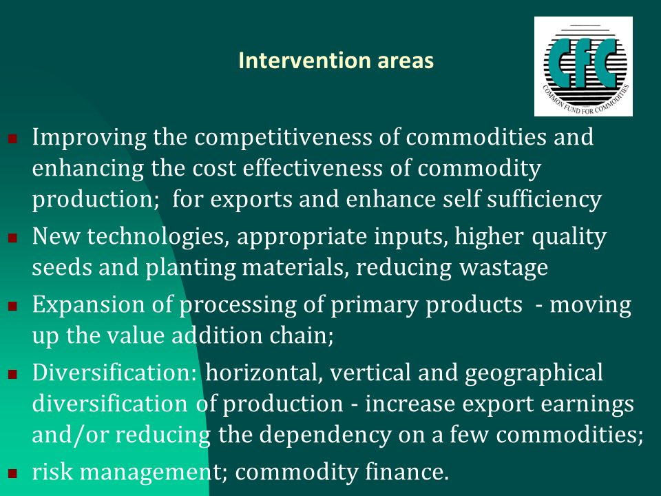Intervention areas Improving the competitiveness of commodities and enhancing the cost effectiveness of commodity production; for exports and enhance self sufficiency New technologies, appropriate inputs, higher quality seeds and planting materials, reducing wastage Expansion of processing of primary products - moving up the value addition chain; Diversification: horizontal, vertical and geographical diversification of production - increase export earnings and/or reducing the dependency on a few commodities; risk management; commodity finance.