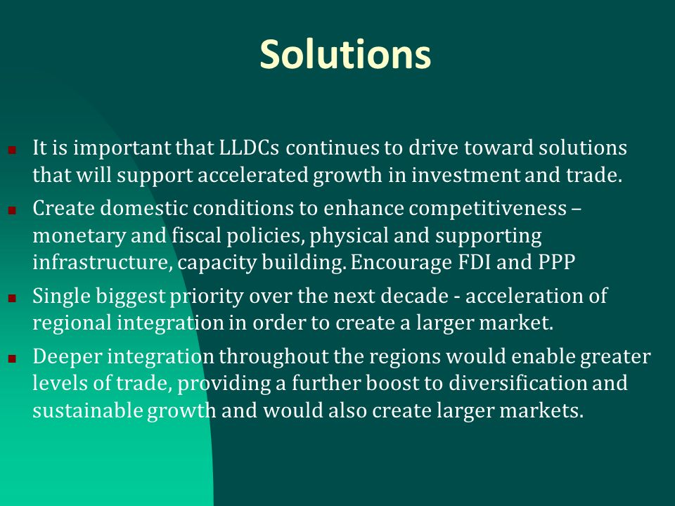 Solutions It is important that LLDCs continues to drive toward solutions that will support accelerated growth in investment and trade. Create domestic