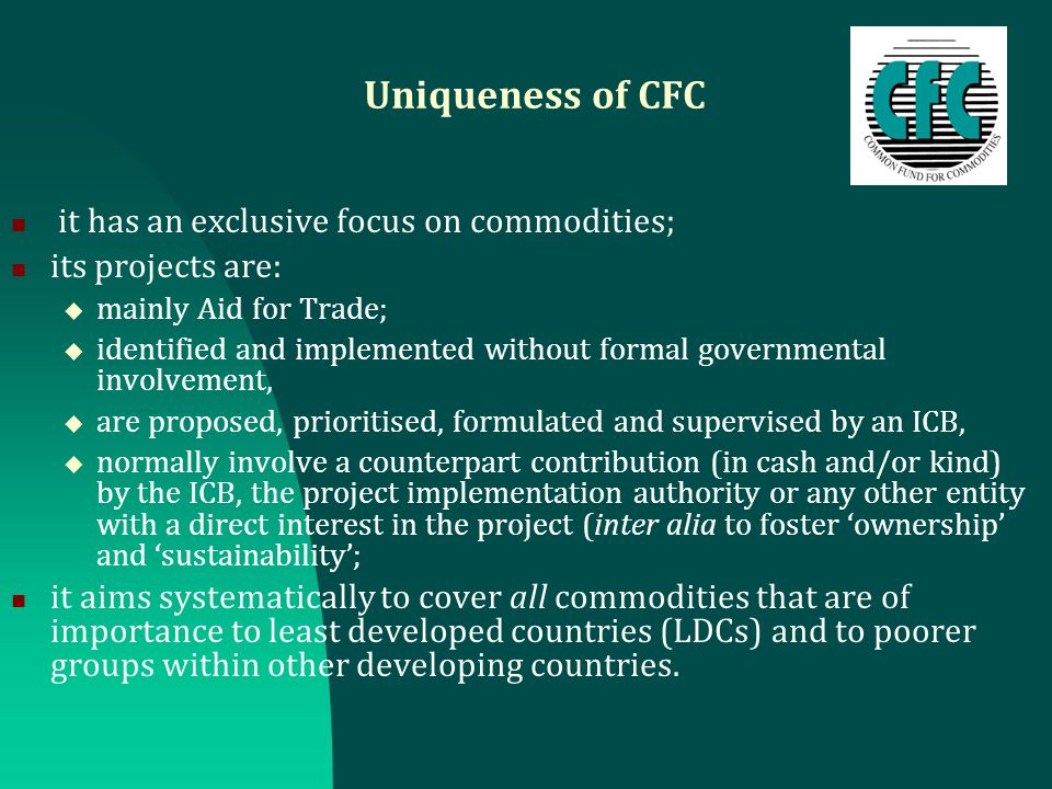 Uniqueness of CFC it has an exclusive focus on commodities; its projects are: mainly Aid for Trade; identified and implemented without formal governmental involvement, are proposed, prioritised, formulated and supervised by an ICB, normally involve a counterpart contribution (in cash and/or kind) by the ICB, the project implementation authority or any other entity with a direct interest in the project (inter alia to foster ownership and sustainability; it aims systematically to cover all commodities that are of importance to least developed countries (LDCs) and to poorer groups within other developing countries.
