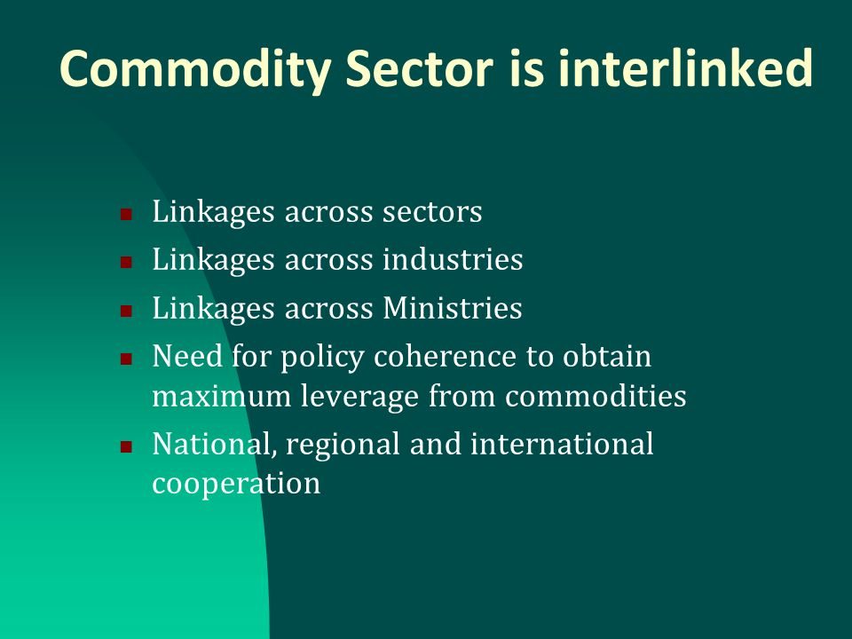 Commodity Sector is interlinked Linkages across sectors Linkages across industries Linkages across Ministries Need for policy coherence to obtain maxi