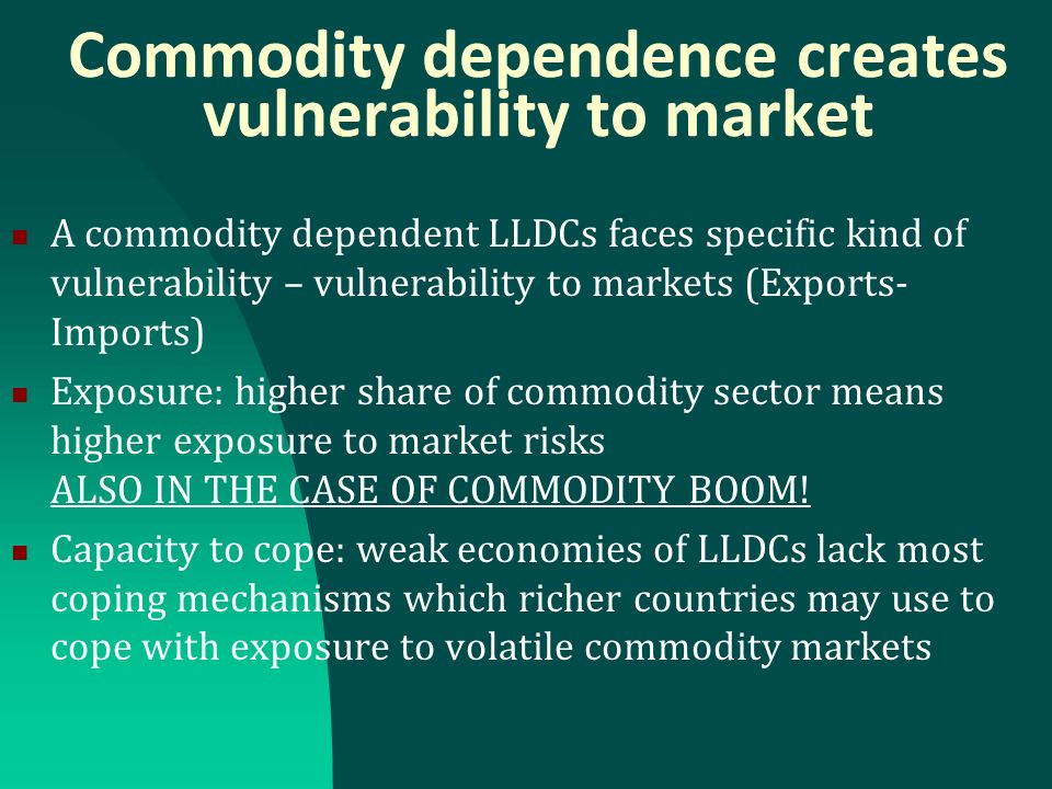 Commodity dependence creates vulnerability to market A commodity dependent LLDCs faces specific kind of vulnerability – vulnerability to markets (Exports- Imports) Exposure: higher share of commodity sector means higher exposure to market risks ALSO IN THE CASE OF COMMODITY BOOM.